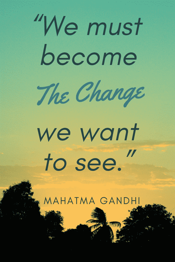 """We must become the change we want to see."" - Mahatma Gandhi"