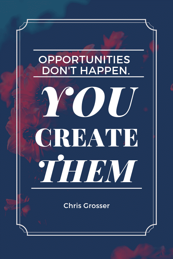 """Opportunities don't happen. You create them."" - Chris Grosser"