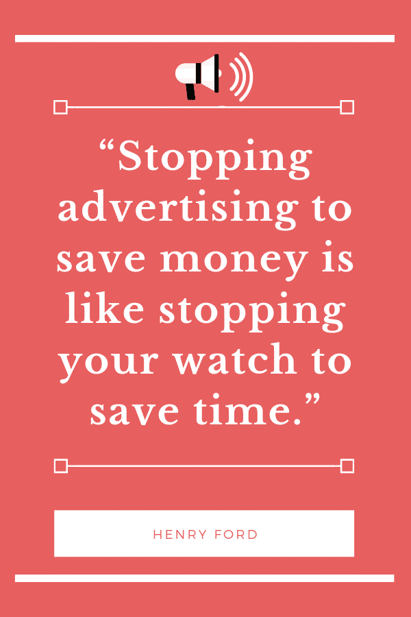 """Stopping advertising to save money is like stopping your watch to save time."" -Henry Ford"