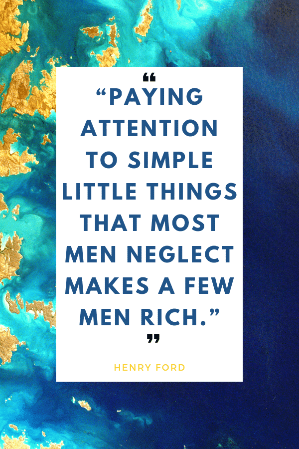"""Paying attention to simple little things that most men neglect makes a few men rich."" - Henry Ford"