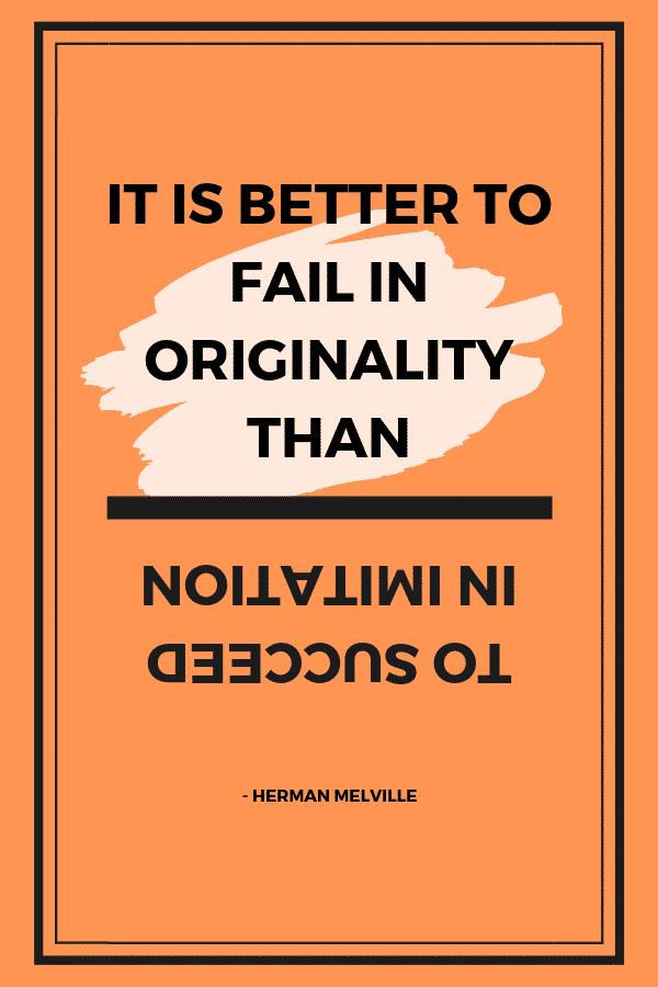 """It is better to fail in originality than to succeed in imitation."" - Herman Melville"