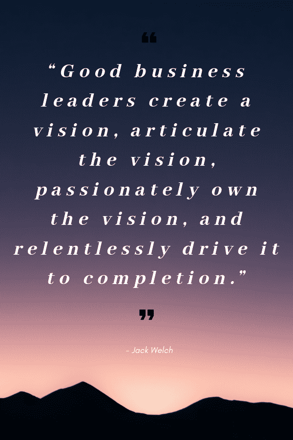 """Good business leaders create a vision, articulate the vision, passionately own the vision, and relentlessly drive it to completion."" - Jack Welch"
