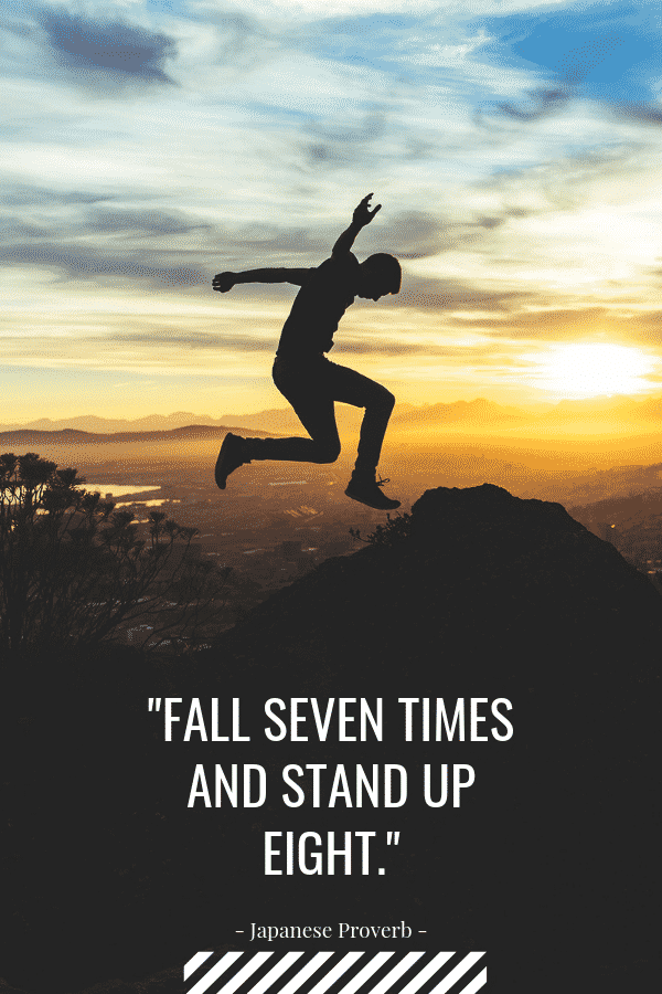 """Fall seven times and stand up eight."" - Japanese Proverb"