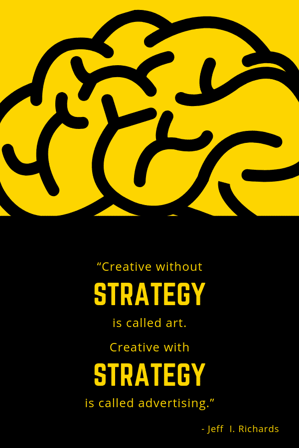 """Creative without strategy is called art. Creative with strategy is called advertising."" -Jeff I. Richards"