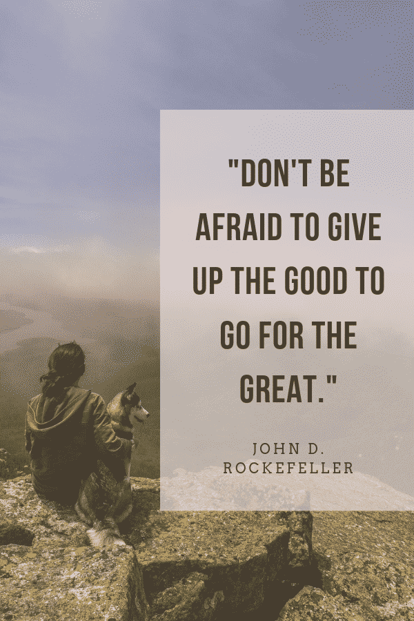 """Don't be afraid to give up the good to go for the great."" -John D. Rockefeller"