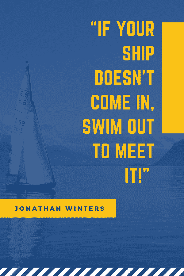 """If your ship doesn't come in, swim out to meet it!"" - Jonathan Winters"