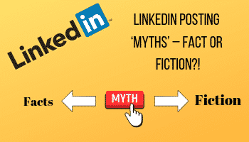 LinkedIn Posting 'Myths' – Fact or Fiction?!