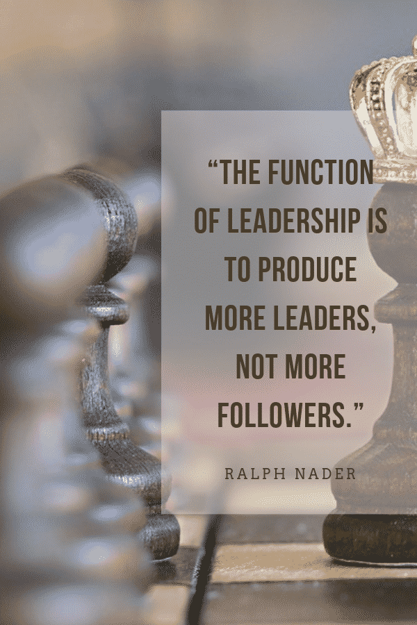 """The function of leadership is to produce more leaders, not more followers."" Ralph Nader"