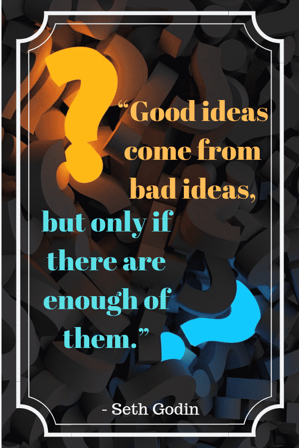 """Good ideas come from bad ideas, but only if there are enough of them."" - Seth Godin"