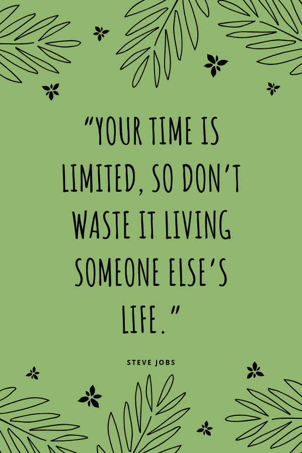 """Your time is limited, so don't waste it living someone else's life."" -Steve Jobs"
