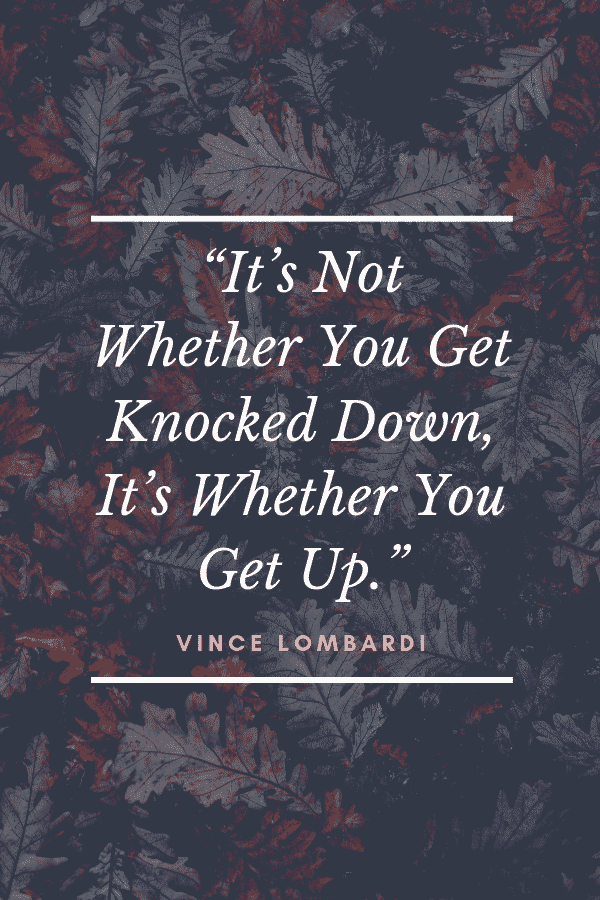 """It's Not Whether You Get Knocked Down, It's Whether You Get Up."" - Vince Lombardi"