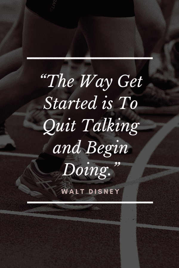 """The Way Get Started Is To Quit Talking And Begin Doing."" - Walt Disney"