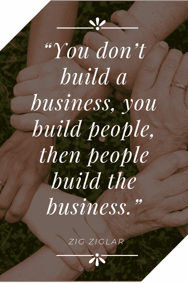 """You don't build a business, you build people, then people build the business."" - Zig Ziglar"